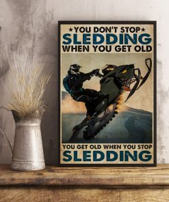 You don't stop sledding when you get old You get old when you stop sledding poster4